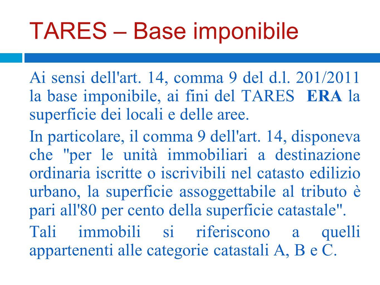 TARES – Base imponibile Ai sensi dell'art. 14, comma 9 del d.l. 201/2011 la base imponibile, ai fini del TARES ERA la superficie dei locali e delle ar