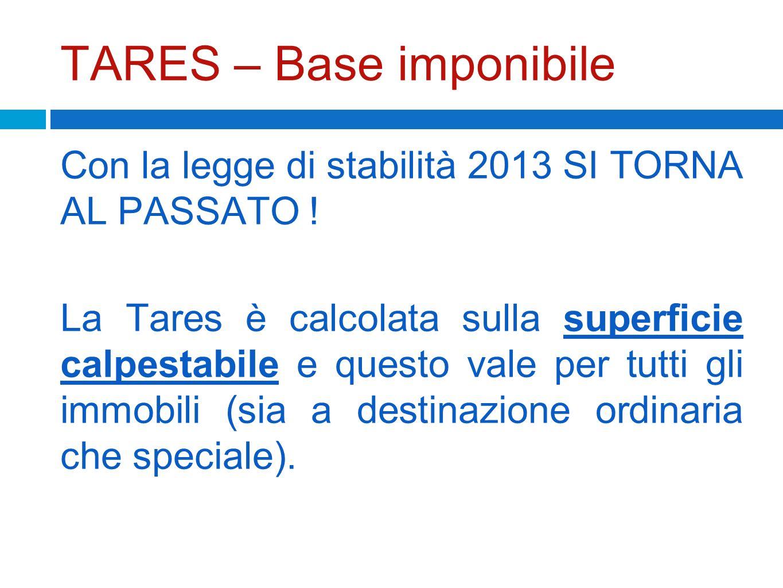 TARES – Base imponibile Con la legge di stabilità 2013 SI TORNA AL PASSATO ! La Tares è calcolata sulla superficie calpestabile e questo vale per tutt