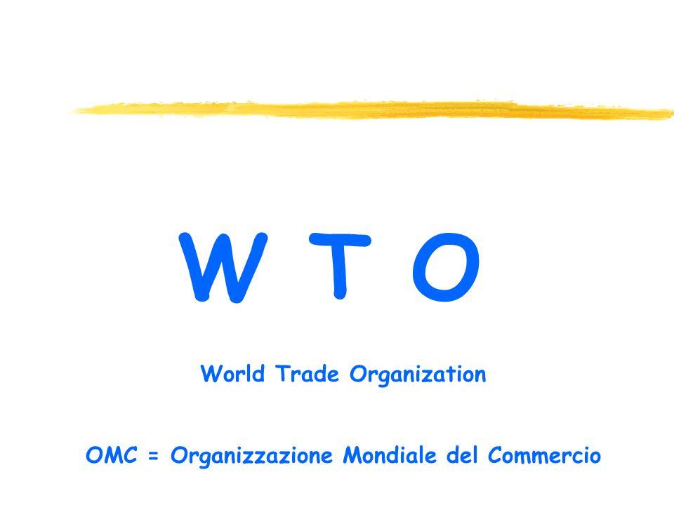 W T O World Trade Organization OMC = Organizzazione Mondiale del Commercio