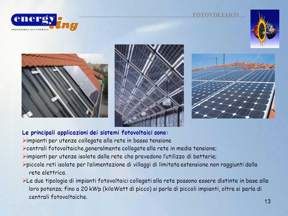 13 FOTOVOLTAICO Le principali applicazioni dei sistemi fotovoltaici sono: impianti per utenze collegate alla rete in bassa tensione centrali fotovolta