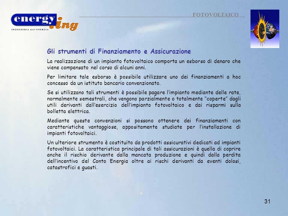 31 FOTOVOLTAICO Gli strumenti di Finanziamento e Assicurazione La realizzazione di un impianto fotovoltaico comporta un esborso di denaro che viene co