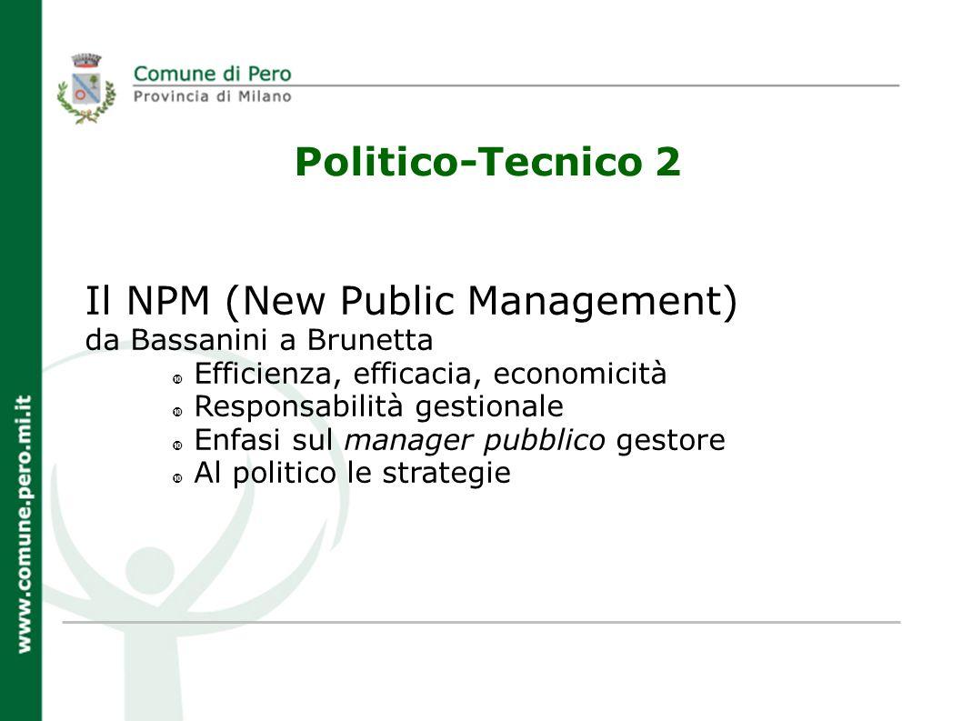 Politico-Tecnico 2 Il NPM (New Public Management) da Bassanini a Brunetta Efficienza, efficacia, economicità Responsabilità gestionale Enfasi sul manager pubblico gestore Al politico le strategie
