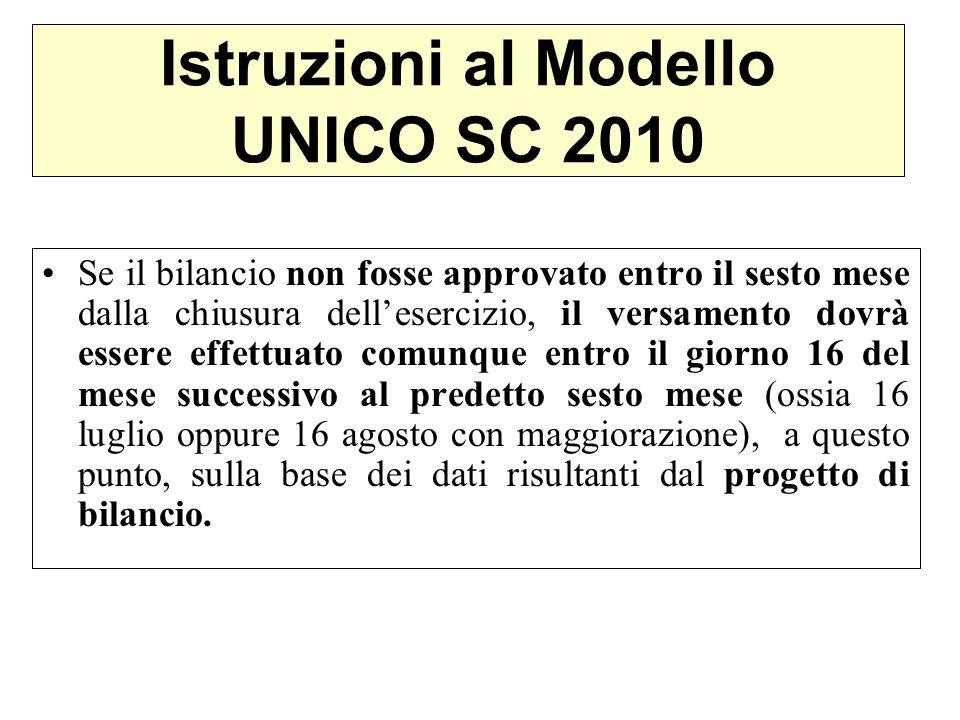 Istruzioni al Modello UNICO SC 2010 Se il bilancio non fosse approvato entro il sesto mese dalla chiusura dellesercizio, il versamento dovrà essere ef