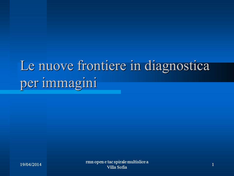 19/04/2014 rmn open e tac spirale multislice a Villa Sofia 1 Le nuove frontiere in diagnostica per immagini