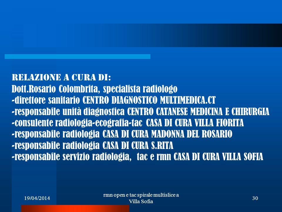 19/04/2014 rmn open e tac spirale multislice a Villa Sofia 30 RELAZIONE A CURA DI: Dott.Rosario Colombrita, specialista radiologo -direttore sanitario