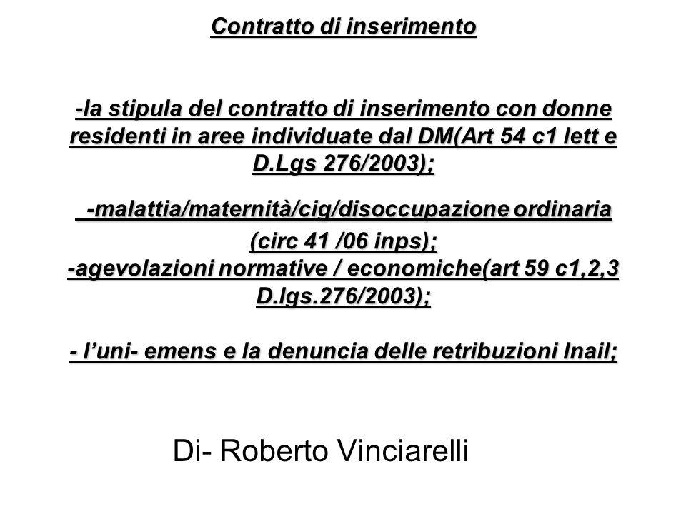 Contratto di inserimento -la stipula del contratto di inserimento con donne residenti in aree individuate dal DM(Art 54 c1 lett e D.Lgs 276/2003); -malattia/maternità/cig/disoccupazione ordinaria (circ 41 /06 inps); -agevolazioni normative / economiche(art 59 c1,2,3 D.lgs.276/2003); - luni- emens e la denuncia delle retribuzioni Inail; Di- Roberto Vinciarelli