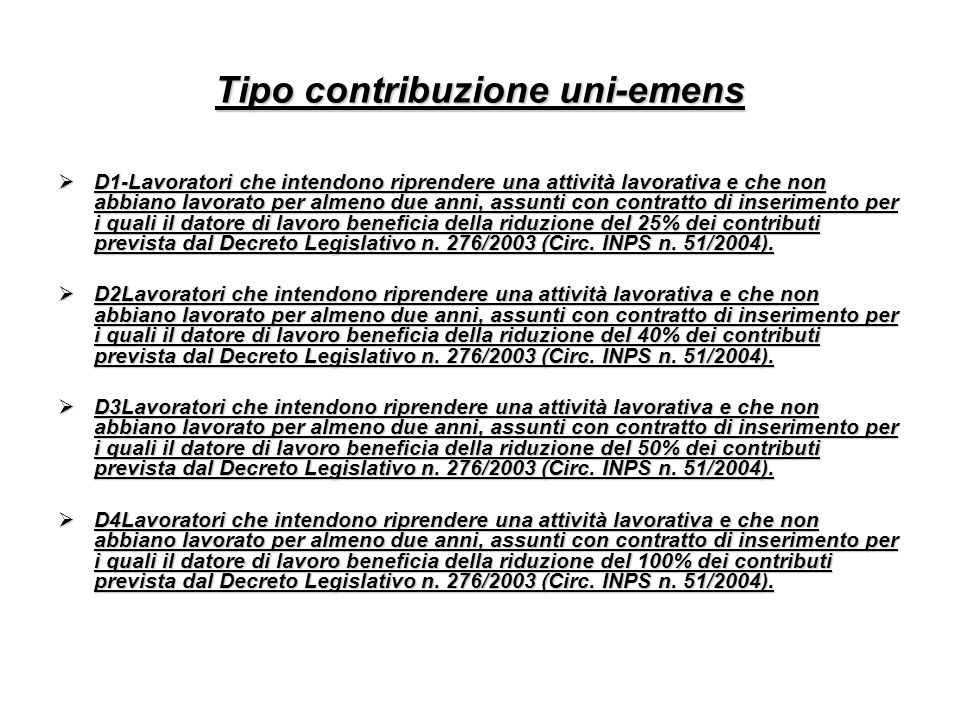 Tipo contribuzione uni-emens D1-Lavoratori che intendono riprendere una attività lavorativa e che non abbiano lavorato per almeno due anni, assunti con contratto di inserimento per i quali il datore di lavoro beneficia della riduzione del 25% dei contributi prevista dal Decreto Legislativo n.