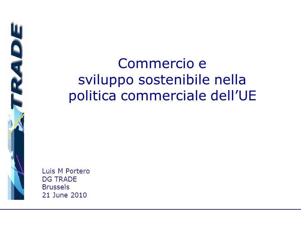 Luis M Portero DG TRADE Brussels 21 June 2010 Commercio e sviluppo sostenibile nella politica commerciale dellUE