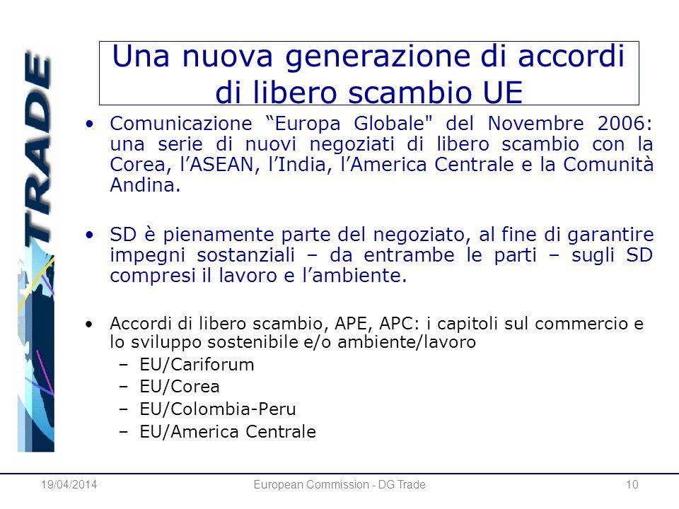 19/04/2014European Commission - DG Trade10 Una nuova generazione di accordi di libero scambio UE Comunicazione Europa Globale del Novembre 2006: una serie di nuovi negoziati di libero scambio con la Corea, lASEAN, lIndia, lAmerica Centrale e la Comunità Andina.