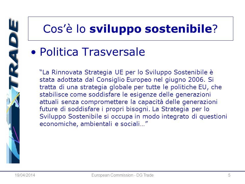 19/04/2014European Commission - DG Trade5 Cosè lo sviluppo sostenibile? Politica Trasversale La Rinnovata Strategia UE per lo Sviluppo Sostenibile è s