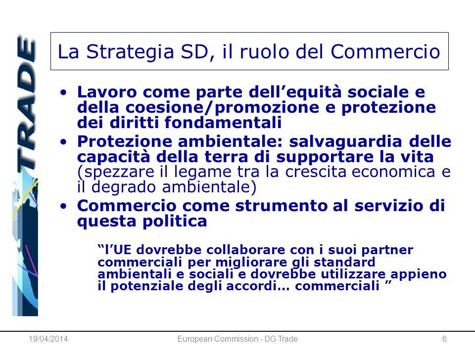 19/04/2014European Commission - DG Trade6 La Strategia SD, il ruolo del Commercio Lavoro come parte dellequità sociale e della coesione/promozione e p