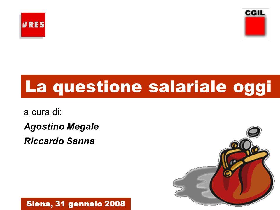 1. La questione salariale oggi Siena, 31 gennaio 2008 a cura di: Agostino Megale Riccardo Sanna