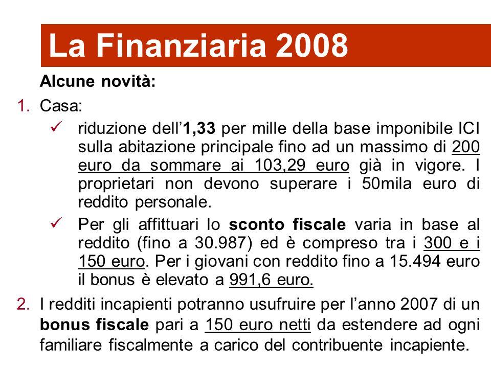 36 La Finanziaria 2008 Alcune novità: 1.Casa: riduzione dell1,33 per mille della base imponibile ICI sulla abitazione principale fino ad un massimo di 200 euro da sommare ai 103,29 euro già in vigore.