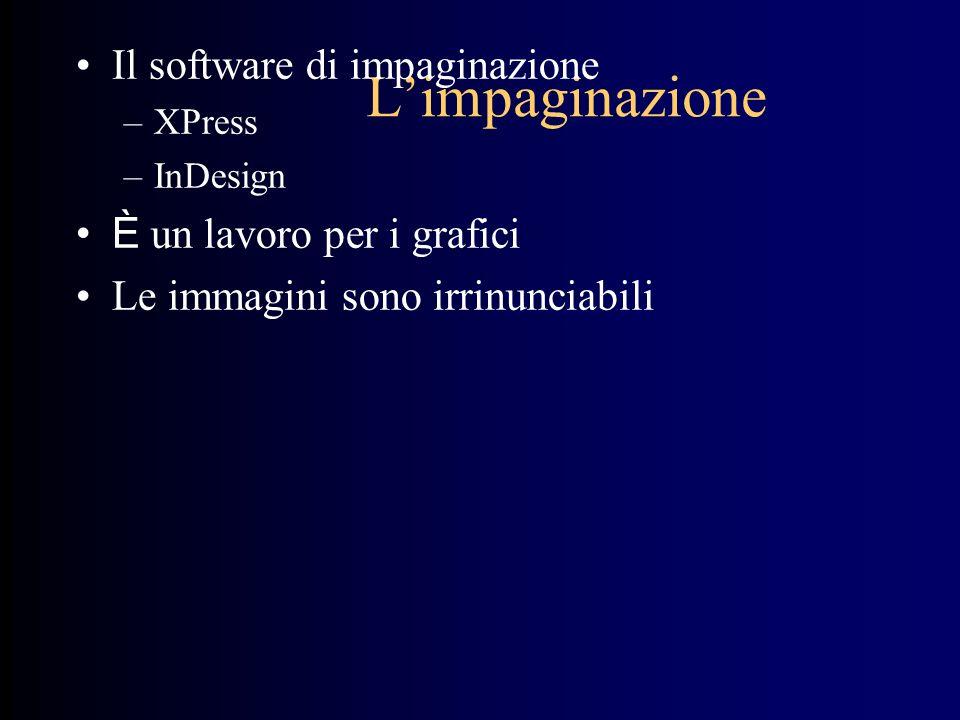 Limpaginazione Il software di impaginazione –XPress –InDesign È un lavoro per i grafici Le immagini sono irrinunciabili