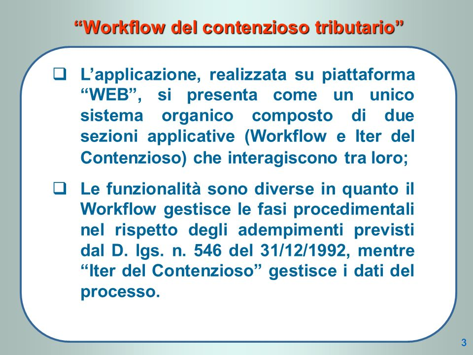 Workflow del contenzioso tributario Lapplicazione, realizzata su piattaforma WEB, si presenta come un unico sistema organico composto di due sezioni applicative (Workflow e Iter del Contenzioso) che interagiscono tra loro; Le funzionalità sono diverse in quanto il Workflow gestisce le fasi procedimentali nel rispetto degli adempimenti previsti dal D.