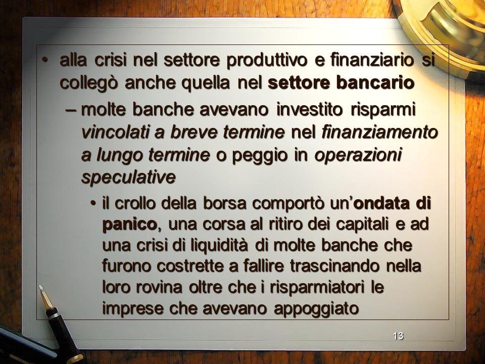 13 alla crisi nel settore produttivo e finanziario si collegò anche quella nel settore bancarioalla crisi nel settore produttivo e finanziario si coll