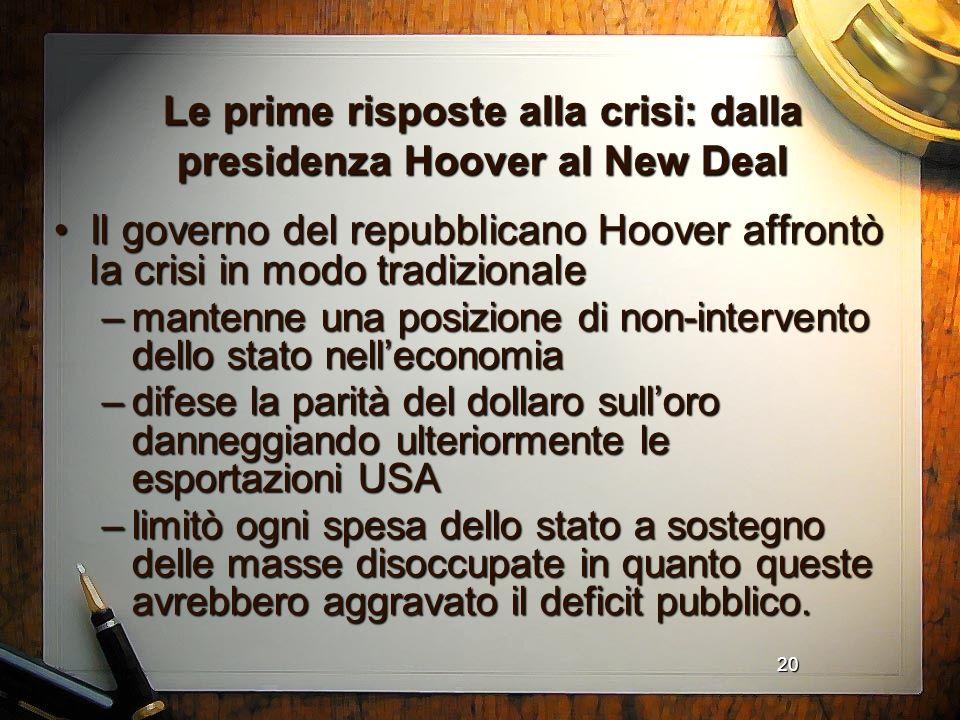 20 Le prime risposte alla crisi: dalla presidenza Hoover al New Deal Il governo del repubblicano Hoover affrontò la crisi in modo tradizionaleIl gover