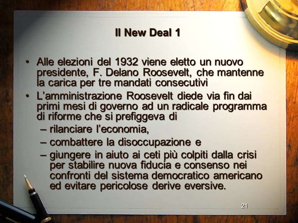 21 Il New Deal 1 Alle elezioni del 1932 viene eletto un nuovo presidente, F. Delano Roosevelt, che mantenne la carica per tre mandati consecutiviAlle
