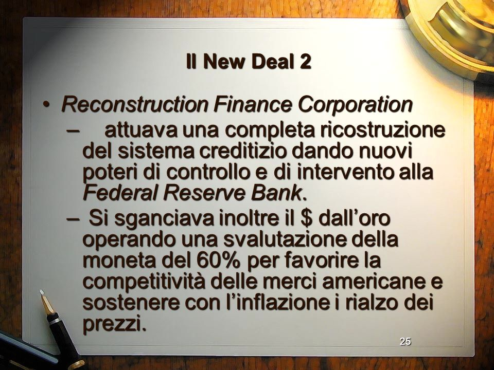 25 Il New Deal 2 Reconstruction Finance CorporationReconstruction Finance Corporation – attuava una completa ricostruzione del sistema creditizio dand