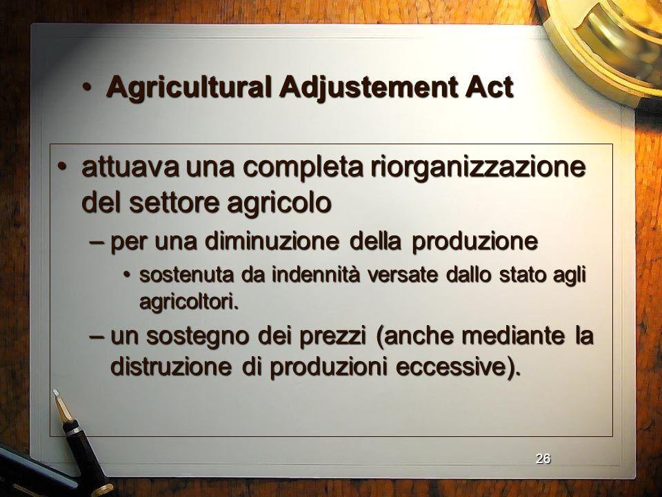 26 Agricultural Adjustement ActAgricultural Adjustement Act attuava una completa riorganizzazione del settore agricoloattuava una completa riorganizza
