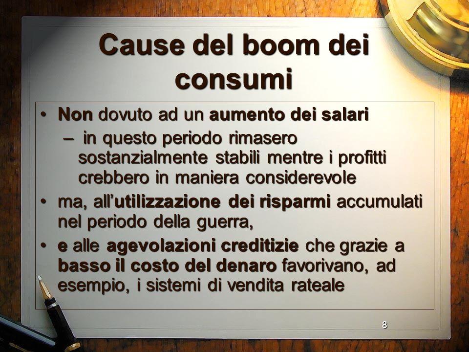 8 Cause del boom dei consumi Non dovuto ad un aumento dei salariNon dovuto ad un aumento dei salari – in questo periodo rimasero sostanzialmente stabi