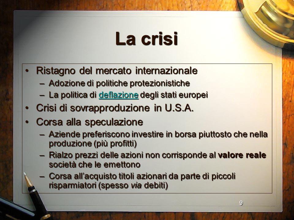 9 La crisi Ristagno del mercato internazionaleRistagno del mercato internazionale –Adozione di politiche protezionistiche –La politica di deflazione d