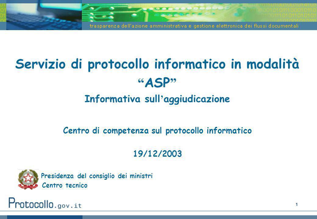 1 Servizio di protocollo informatico in modalità ASP Informativa sull aggiudicazione Centro di competenza sul protocollo informatico 19/12/2003 Presidenza del consiglio dei ministri Centro tecnico