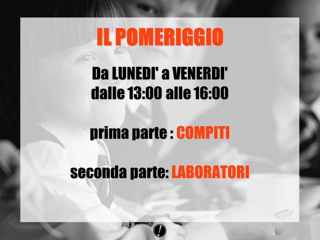 IL POMERIGGIO Da LUNEDI a VENERDI dalle 13:00 alle 16:00 prima parte : COMPITI seconda parte: LABORATORI