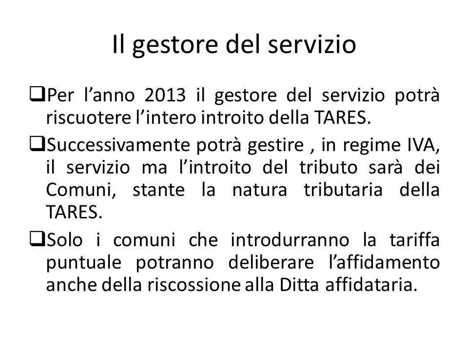 Il gestore del servizio Per lanno 2013 il gestore del servizio potrà riscuotere lintero introito della TARES. Successivamente potrà gestire, in regime