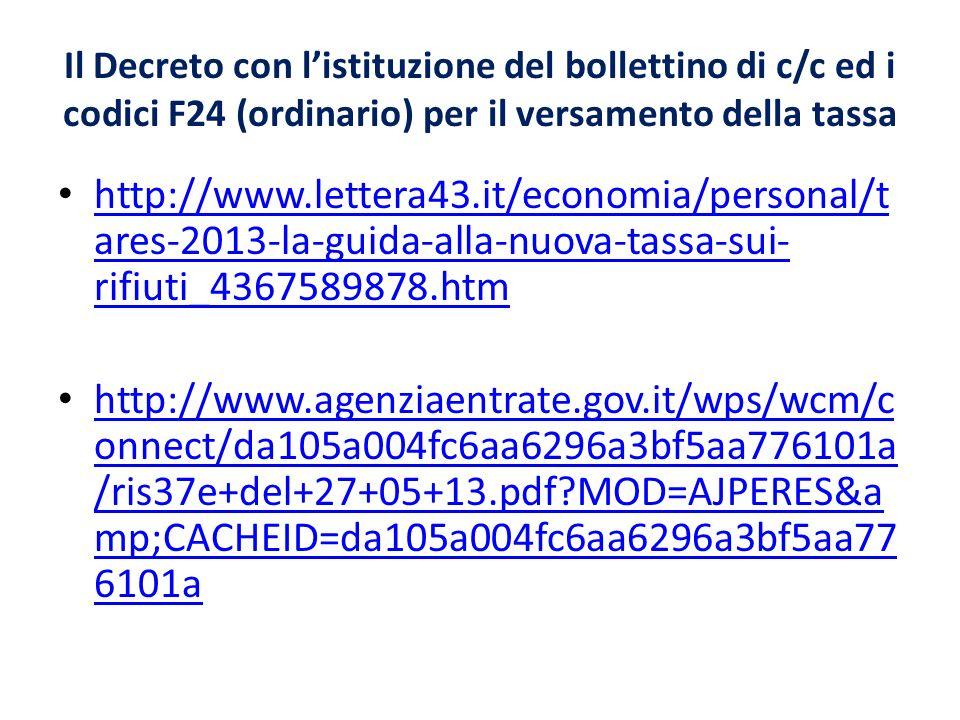 Il Decreto con listituzione del bollettino di c/c ed i codici F24 (ordinario) per il versamento della tassa http://www.lettera43.it/economia/personal/t ares-2013-la-guida-alla-nuova-tassa-sui- rifiuti_4367589878.htm http://www.lettera43.it/economia/personal/t ares-2013-la-guida-alla-nuova-tassa-sui- rifiuti_4367589878.htm http://www.agenziaentrate.gov.it/wps/wcm/c onnect/da105a004fc6aa6296a3bf5aa776101a /ris37e+del+27+05+13.pdf MOD=AJPERES&a mp;CACHEID=da105a004fc6aa6296a3bf5aa77 6101a http://www.agenziaentrate.gov.it/wps/wcm/c onnect/da105a004fc6aa6296a3bf5aa776101a /ris37e+del+27+05+13.pdf MOD=AJPERES&a mp;CACHEID=da105a004fc6aa6296a3bf5aa77 6101a