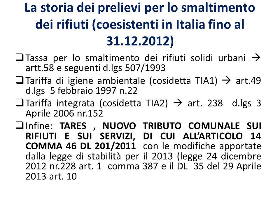 La storia dei prelievi per lo smaltimento dei rifiuti (coesistenti in Italia fino al 31.12.2012) Tassa per lo smaltimento dei rifiuti solidi urbani artt.58 e seguenti d.lgs 507/1993 Tariffa di igiene ambientale (cosidetta TIA1) art.49 d.lgs 5 febbraio 1997 n.22 Tariffa integrata (cosidetta TIA2) art.