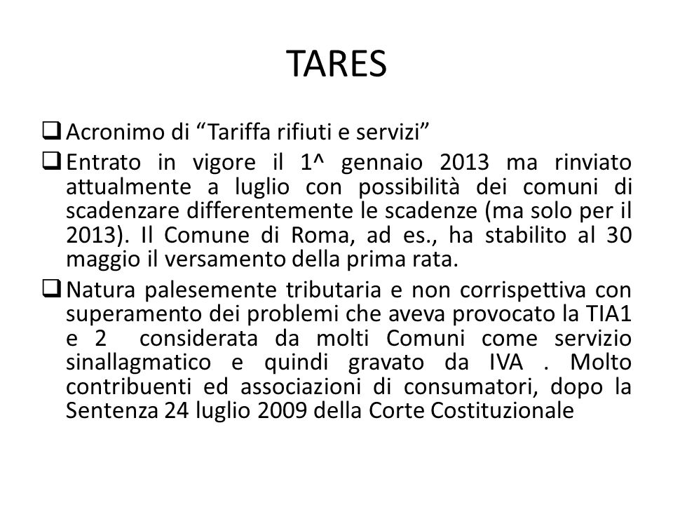 TARES Acronimo di Tariffa rifiuti e servizi Entrato in vigore il 1^ gennaio 2013 ma rinviato attualmente a luglio con possibilità dei comuni di scadenzare differentemente le scadenze (ma solo per il 2013).