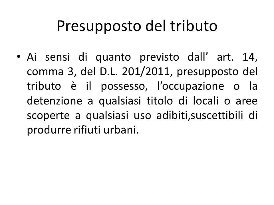 Presupposto del tributo Ai sensi di quanto previsto dall art. 14, comma 3, del D.L. 201/2011, presupposto del tributo è il possesso, loccupazione o la