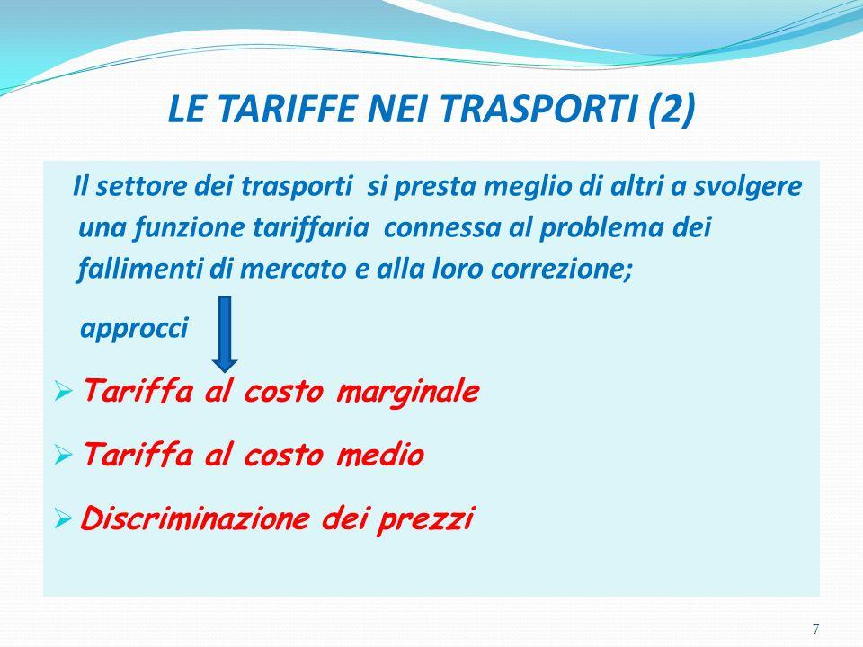 LE TARIFFE NEI TRASPORTI (2) Il settore dei trasporti si presta meglio di altri a svolgere una funzione tariffaria connessa al problema dei fallimenti di mercato e alla loro correzione; approcci Tariffa al costo marginale Tariffa al costo medio Discriminazione dei prezzi 7