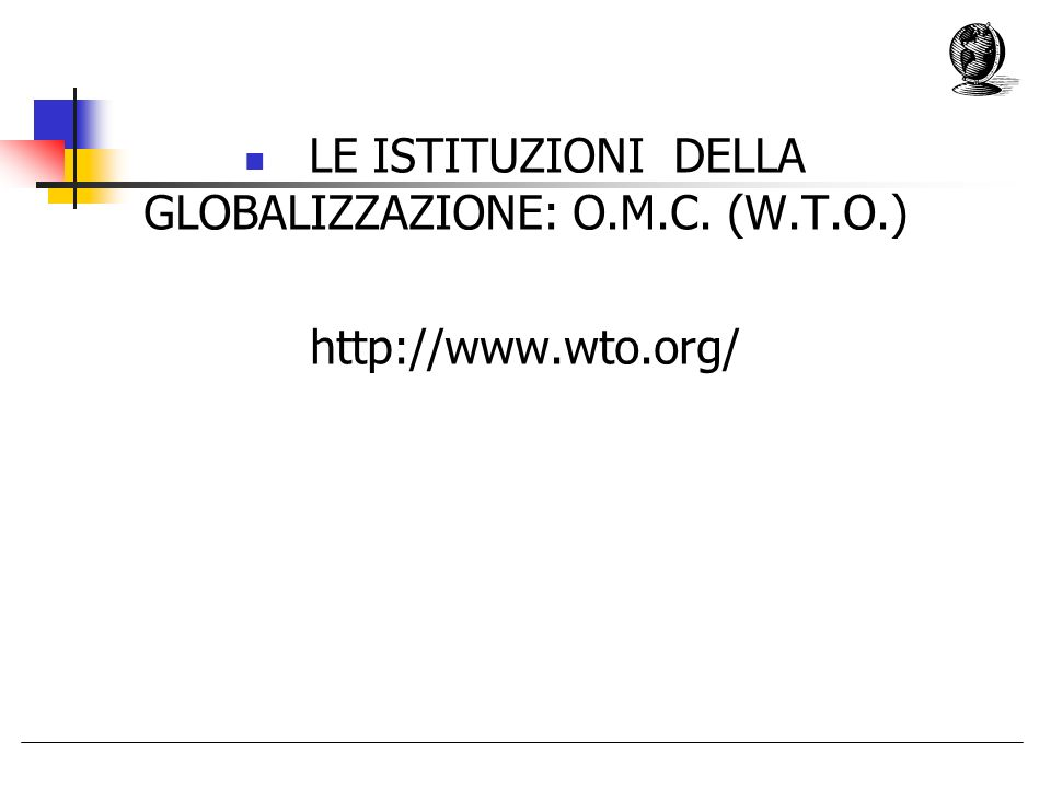 LE ISTITUZIONI DELLA GLOBALIZZAZIONE: O.M.C. (W.T.O.) http://www.wto.org/