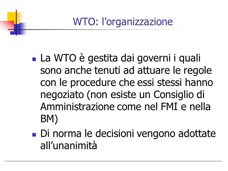 WTO: lorganizzazione La WTO è gestita dai governi i quali sono anche tenuti ad attuare le regole con le procedure che essi stessi hanno negoziato (non