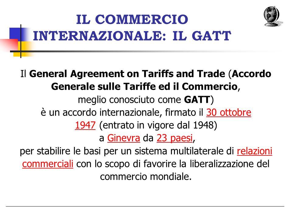 IL COMMERCIO INTERNAZIONALE: IL GATT Il General Agreement on Tariffs and Trade (Accordo Generale sulle Tariffe ed il Commercio, meglio conosciuto come