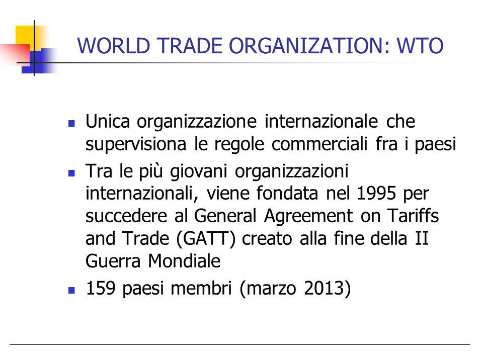 WORLD TRADE ORGANIZATION: WTO Unica organizzazione internazionale che supervisiona le regole commerciali fra i paesi Tra le più giovani organizzazioni