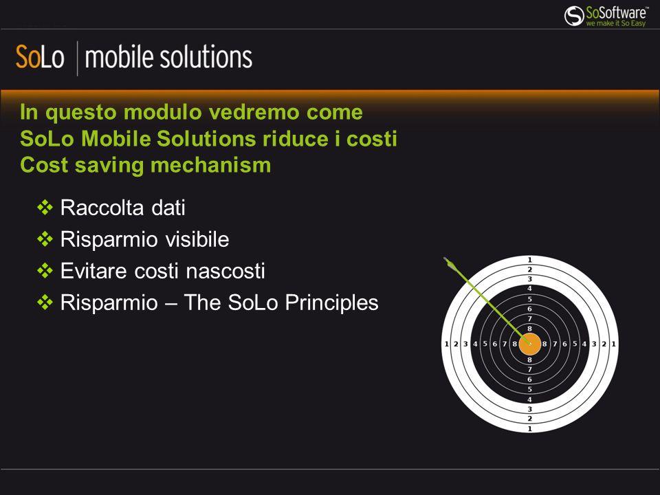 In questo modulo vedremo come SoLo Mobile Solutions riduce i costi Cost saving mechanism Raccolta dati Risparmio visibile Evitare costi nascosti Risparmio – The SoLo Principles