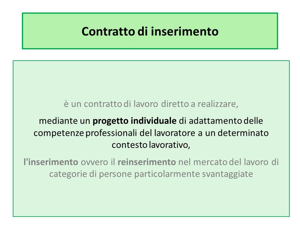 Contratto di inserimento è un contratto di lavoro diretto a realizzare, mediante un progetto individuale di adattamento delle competenze professionali del lavoratore a un determinato contesto lavorativo, l inserimento ovvero il reinserimento nel mercato del lavoro di categorie di persone particolarmente svantaggiate
