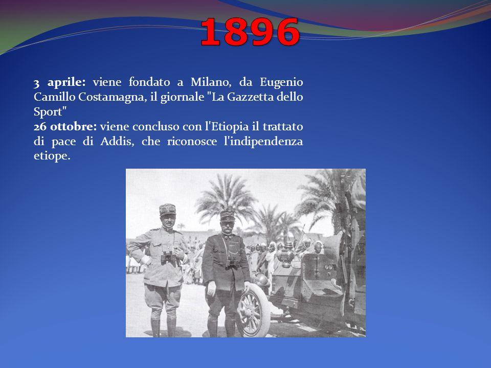 3 aprile: viene fondato a Milano, da Eugenio Camillo Costamagna, il giornale La Gazzetta dello Sport 26 ottobre: viene concluso con l Etiopia il trattato di pace di Addis, che riconosce l indipendenza etiope.