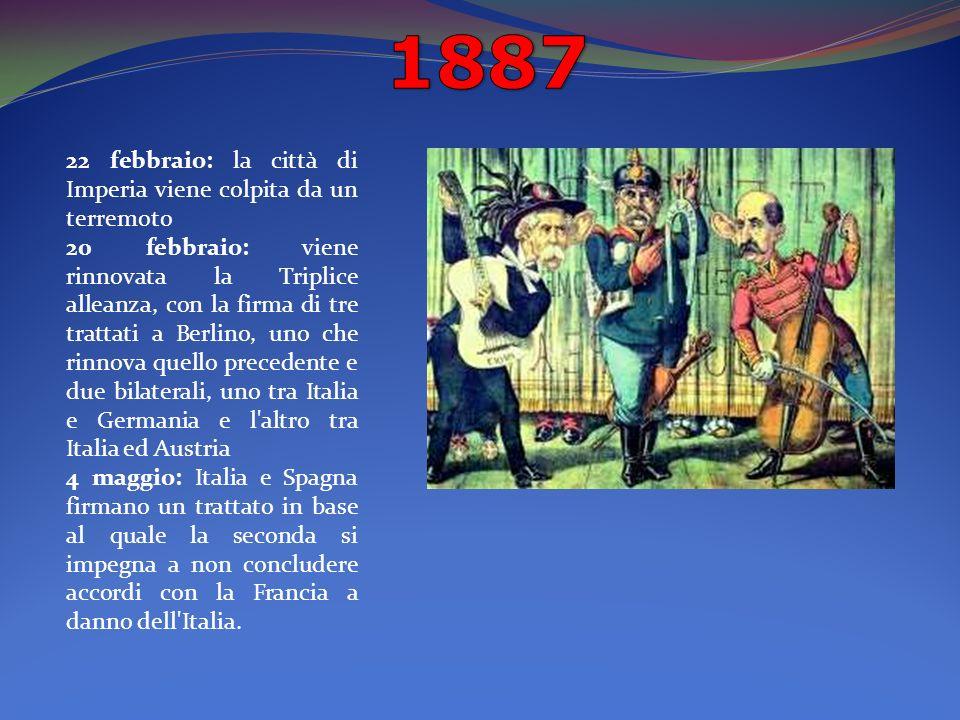 22 febbraio: la città di Imperia viene colpita da un terremoto 20 febbraio: viene rinnovata la Triplice alleanza, con la firma di tre trattati a Berlino, uno che rinnova quello precedente e due bilaterali, uno tra Italia e Germania e l altro tra Italia ed Austria 4 maggio: Italia e Spagna firmano un trattato in base al quale la seconda si impegna a non concludere accordi con la Francia a danno dell Italia.