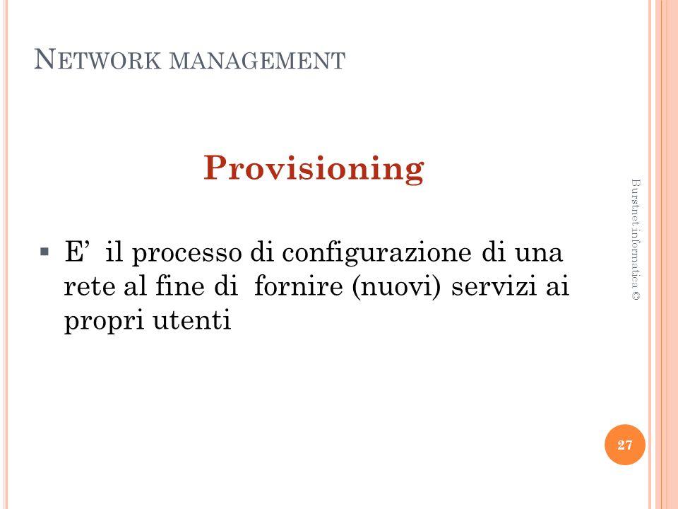 N ETWORK MANAGEMENT Provisioning E il processo di configurazione di una rete al fine di fornire (nuovi) servizi ai propri utenti 27 Burstnet informatica ©