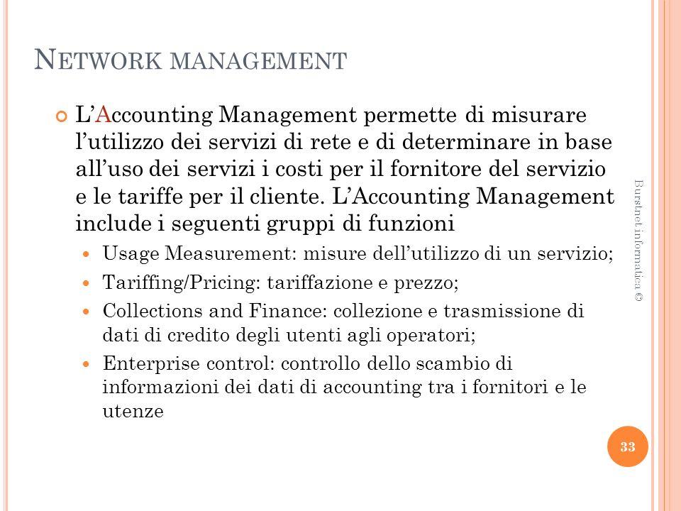 N ETWORK MANAGEMENT LAccounting Management permette di misurare lutilizzo dei servizi di rete e di determinare in base alluso dei servizi i costi per il fornitore del servizio e le tariffe per il cliente.