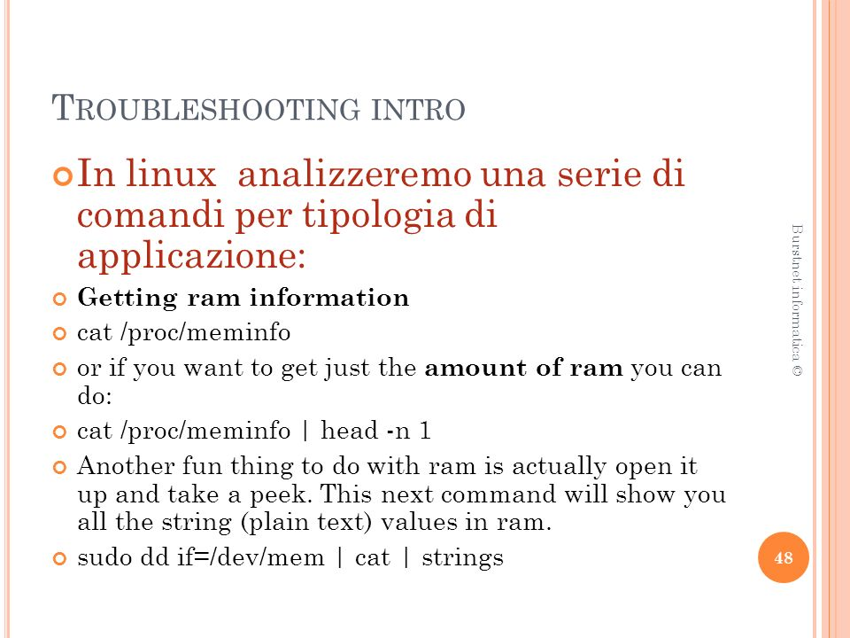 T ROUBLESHOOTING INTRO In linux analizzeremo una serie di comandi per tipologia di applicazione: Getting ram information cat /proc/meminfo or if you want to get just the amount of ram you can do: cat /proc/meminfo | head -n 1 Another fun thing to do with ram is actually open it up and take a peek.
