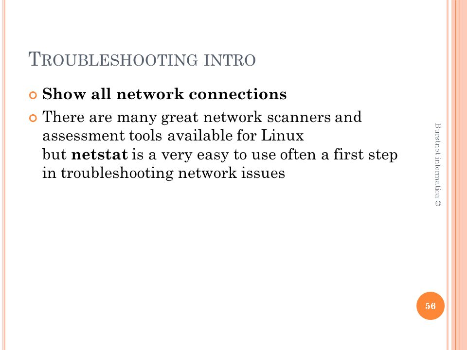 T ROUBLESHOOTING INTRO Show all network connections There are many great network scanners and assessment tools available for Linux but netstat is a very easy to use often a first step in troubleshooting network issues 56 Burstnet informatica ©