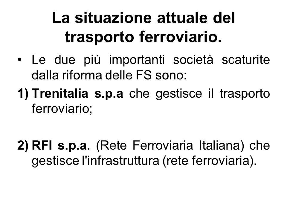 La situazione attuale del trasporto ferroviario. Le due più importanti società scaturite dalla riforma delle FS sono: 1)Trenitalia s.p.a che gestisce