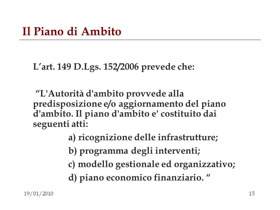 15 19/01/2010 Il Piano di Ambito Lart. 149 D.Lgs. 152/2006 prevede che: L'Autorità d'ambito provvede alla predisposizione e/o aggiornamento del piano