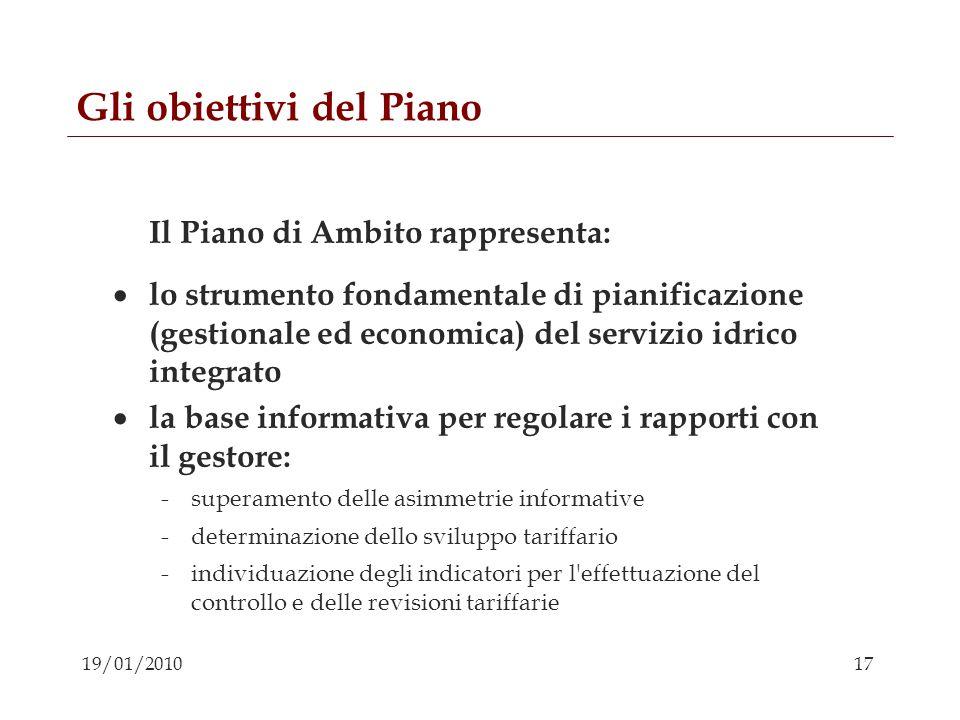 17 19/01/2010 Gli obiettivi del Piano Il Piano di Ambito rappresenta: lo strumento fondamentale di pianificazione (gestionale ed economica) del serviz