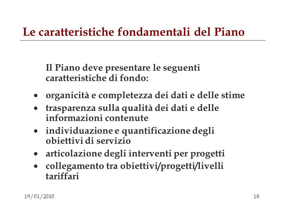 18 19/01/2010 Le caratteristiche fondamentali del Piano Il Piano deve presentare le seguenti caratteristiche di fondo: organicità e completezza dei da